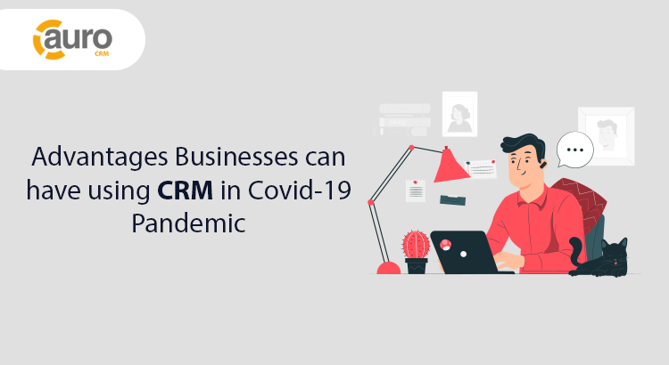Advantages Businesses Can Have Using CRM In Covid-19 Pandemic