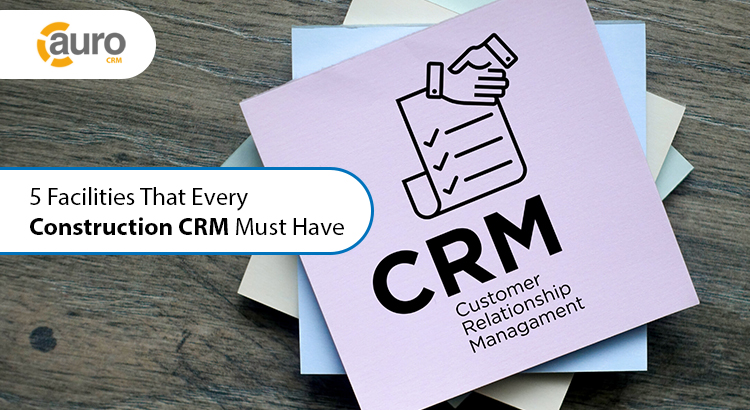 5 Facilities That Every Construction CRM Must Have